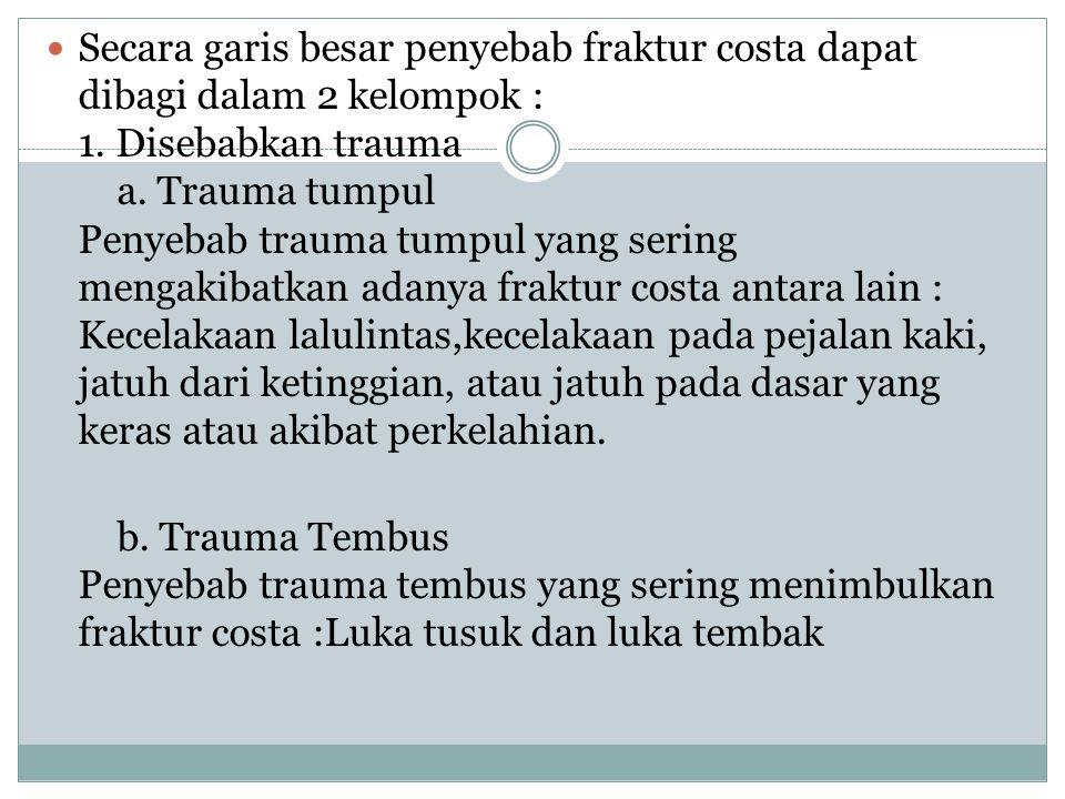 Secara garis besar penyebab fraktur costa dapat dibagi dalam 2 kelompok : 1. Disebabkan trauma a. Trauma tumpul Penyebab trauma tumpul yang sering men