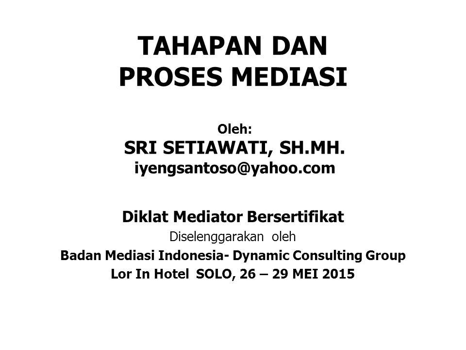 TAHAPAN DAN PROSES MEDIASI Diklat Mediator Bersertifikat Diselenggarakan oleh Badan Mediasi Indonesia- Dynamic Consulting Group Lor In Hotel SOLO, 26