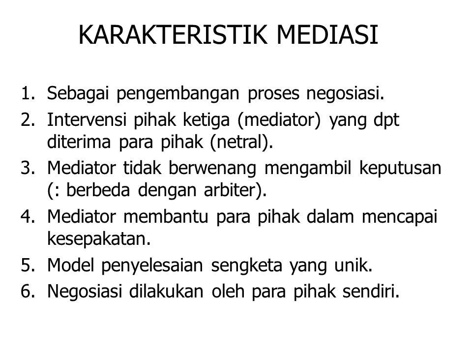 KARAKTERISTIK MEDIASI 1.Sebagai pengembangan proses negosiasi. 2.Intervensi pihak ketiga (mediator) yang dpt diterima para pihak (netral). 3.Mediator