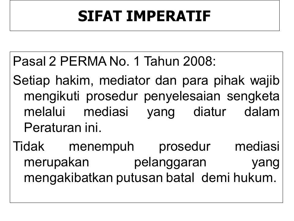 SIFAT IMPERATIF Pasal 2 PERMA No. 1 Tahun 2008: Setiap hakim, mediator dan para pihak wajib mengikuti prosedur penyelesaian sengketa melalui mediasi y