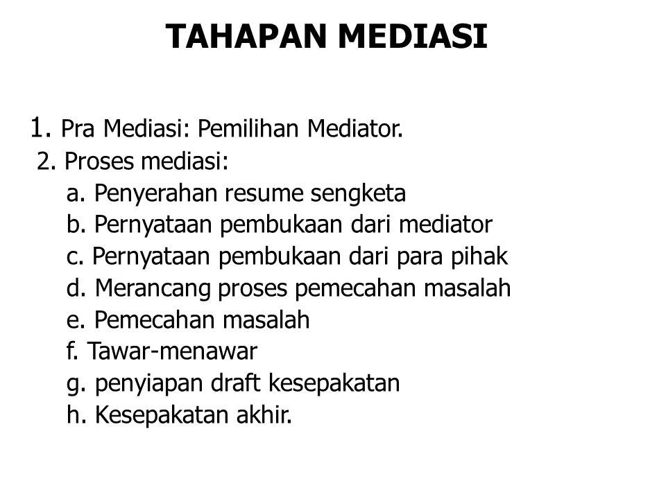 TAHAPAN MEDIASI 1. Pra Mediasi: Pemilihan Mediator. 2. Proses mediasi: a. Penyerahan resume sengketa b. Pernyataan pembukaan dari mediator c. Pernyata