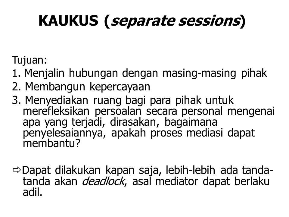 KAUKUS (separate sessions) Tujuan: 1. Menjalin hubungan dengan masing-masing pihak 2. Membangun kepercayaan 3. Menyediakan ruang bagi para pihak untuk