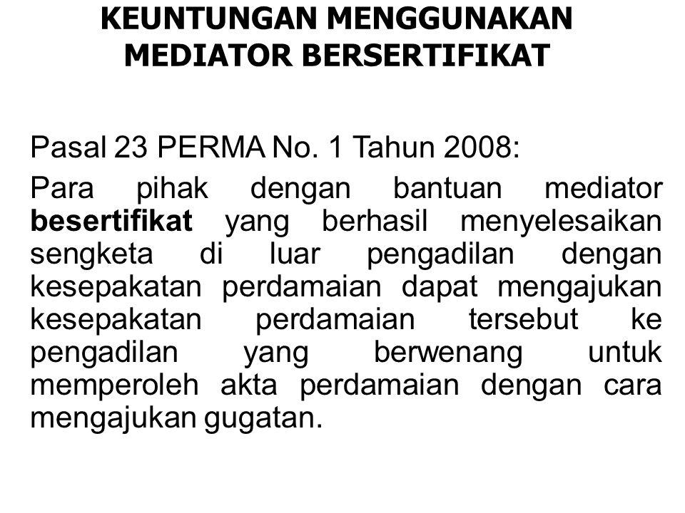 KEUNTUNGAN MENGGUNAKAN MEDIATOR BERSERTIFIKAT Pasal 23 PERMA No. 1 Tahun 2008: Para pihak dengan bantuan mediator besertifikat yang berhasil menyelesa