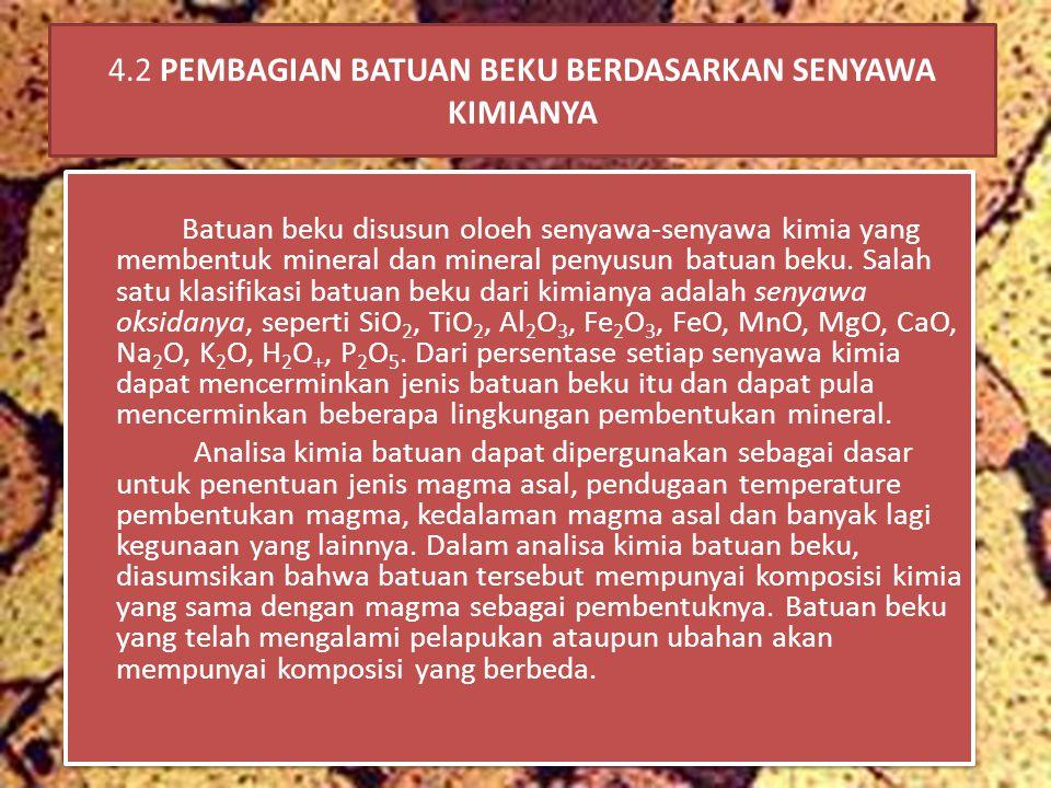 4.2 PEMBAGIAN BATUAN BEKU BERDASARKAN SENYAWA KIMIANYA Batuan beku disusun oloeh senyawa-senyawa kimia yang membentuk mineral dan mineral penyusun batuan beku.