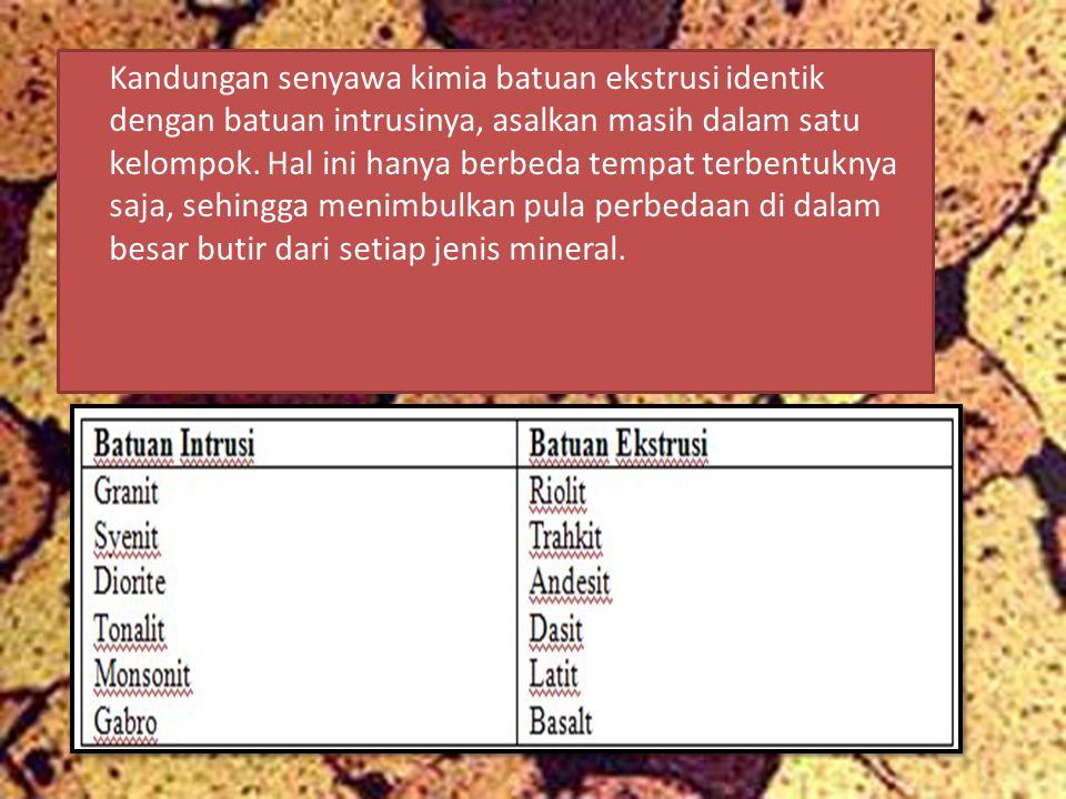 Kandungan senyawa kimia batuan ekstrusi identik dengan batuan intrusinya, asalkan masih dalam satu kelompok. Hal ini hanya berbeda tempat terbentuknya