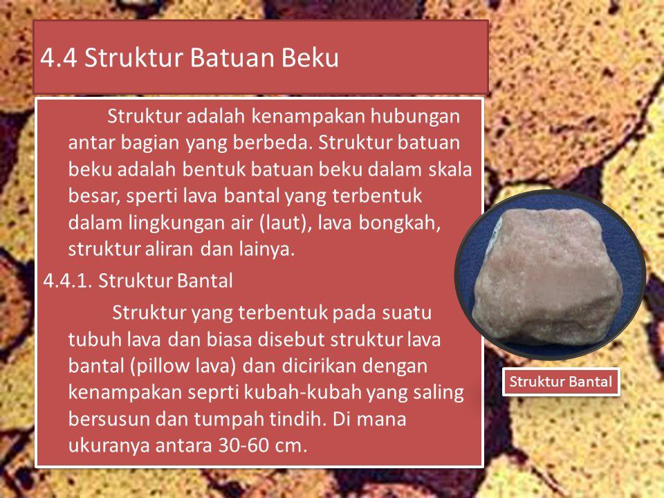 4.4 Struktur Batuan Beku Struktur adalah kenampakan hubungan antar bagian yang berbeda. Struktur batuan beku adalah bentuk batuan beku dalam skala bes