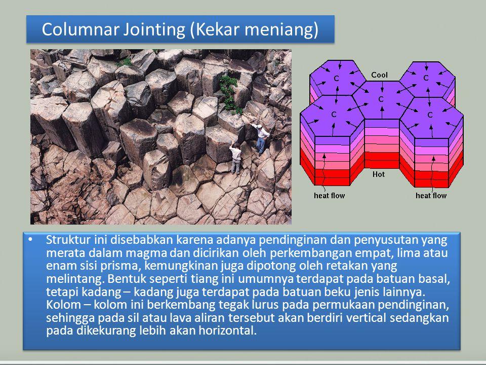 Columnar Jointing (Kekar meniang) Struktur ini disebabkan karena adanya pendinginan dan penyusutan yang merata dalam magma dan dicirikan oleh perkembangan empat, lima atau enam sisi prisma, kemungkinan juga dipotong oleh retakan yang melintang.