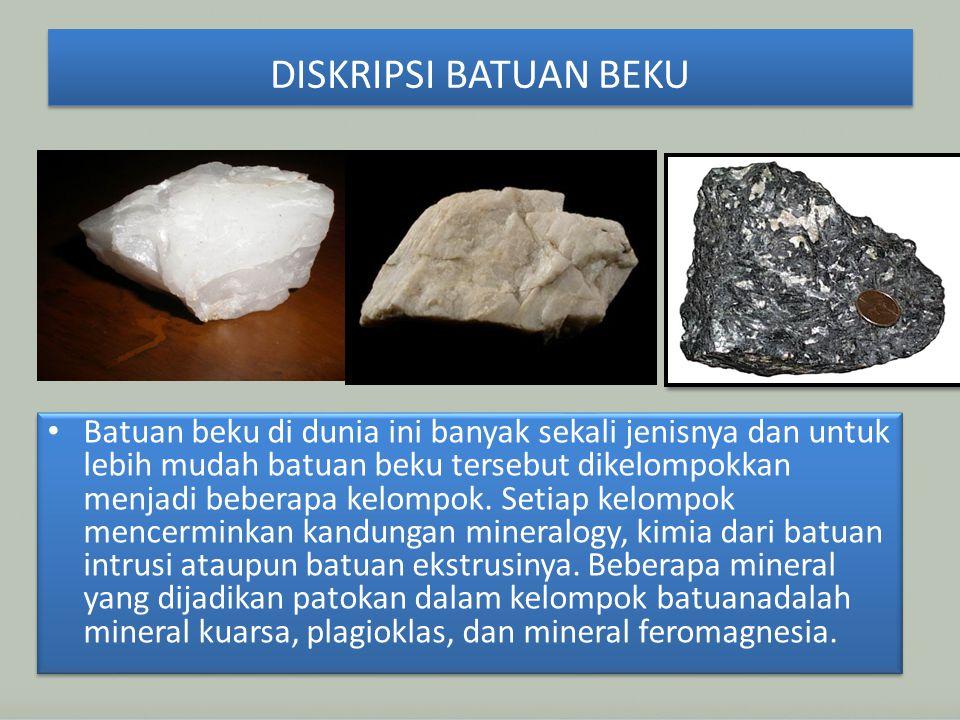 DISKRIPSI BATUAN BEKU Batuan beku di dunia ini banyak sekali jenisnya dan untuk lebih mudah batuan beku tersebut dikelompokkan menjadi beberapa kelompok.