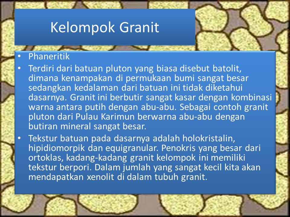 Kelompok Granit Phaneritik Terdiri dari batuan pluton yang biasa disebut batolit, dimana kenampakan di permukaan bumi sangat besar sedangkan kedalaman dari batuan ini tidak diketahui dasarnya.