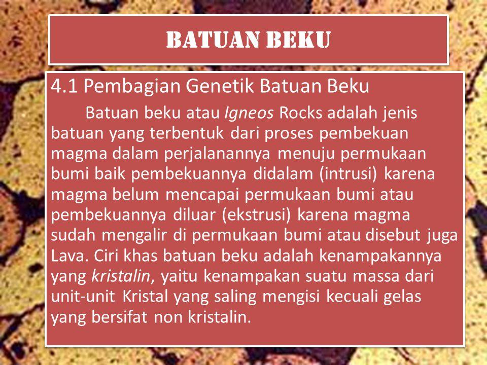 Batuan Beku 4.1 Pembagian Genetik Batuan Beku Batuan beku atau Igneos Rocks adalah jenis batuan yang terbentuk dari proses pembekuan magma dalam perjalanannya menuju permukaan bumi baik pembekuannya didalam (intrusi) karena magma belum mencapai permukaan bumi atau pembekuannya diluar (ekstrusi) karena magma sudah mengalir di permukaan bumi atau disebut juga Lava.