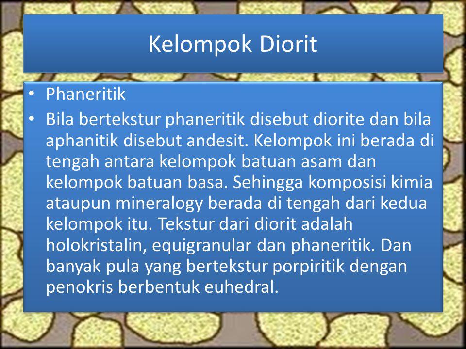 Kelompok Diorit Phaneritik Bila bertekstur phaneritik disebut diorite dan bila aphanitik disebut andesit. Kelompok ini berada di tengah antara kelompo