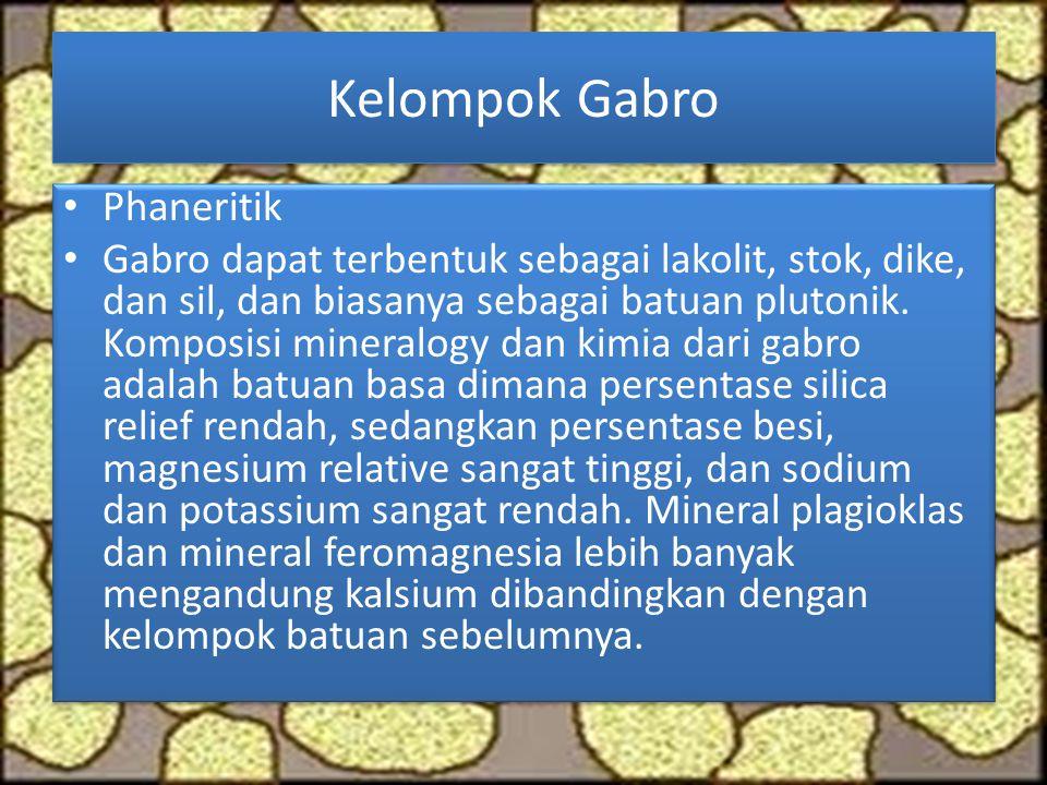 Kelompok Gabro Phaneritik Gabro dapat terbentuk sebagai lakolit, stok, dike, dan sil, dan biasanya sebagai batuan plutonik. Komposisi mineralogy dan k