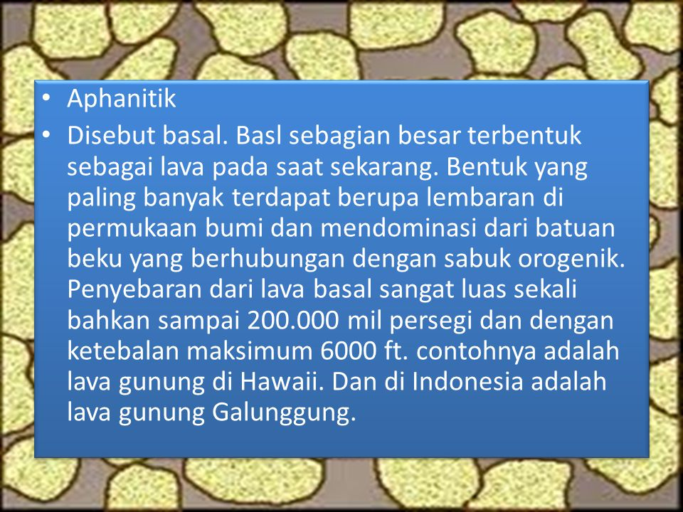 Aphanitik Disebut basal. Basl sebagian besar terbentuk sebagai lava pada saat sekarang. Bentuk yang paling banyak terdapat berupa lembaran di permukaa
