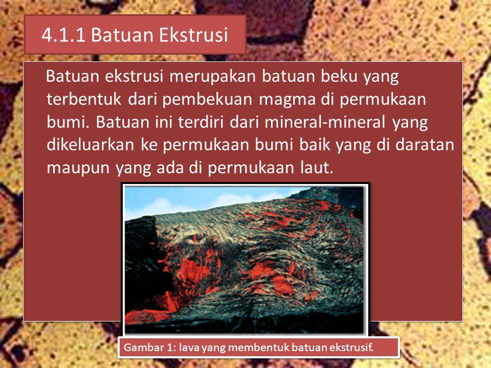 4.1.1 Batuan Ekstrusi Batuan ekstrusi merupakan batuan beku yang terbentuk dari pembekuan magma di permukaan bumi. Batuan ini terdiri dari mineral-min