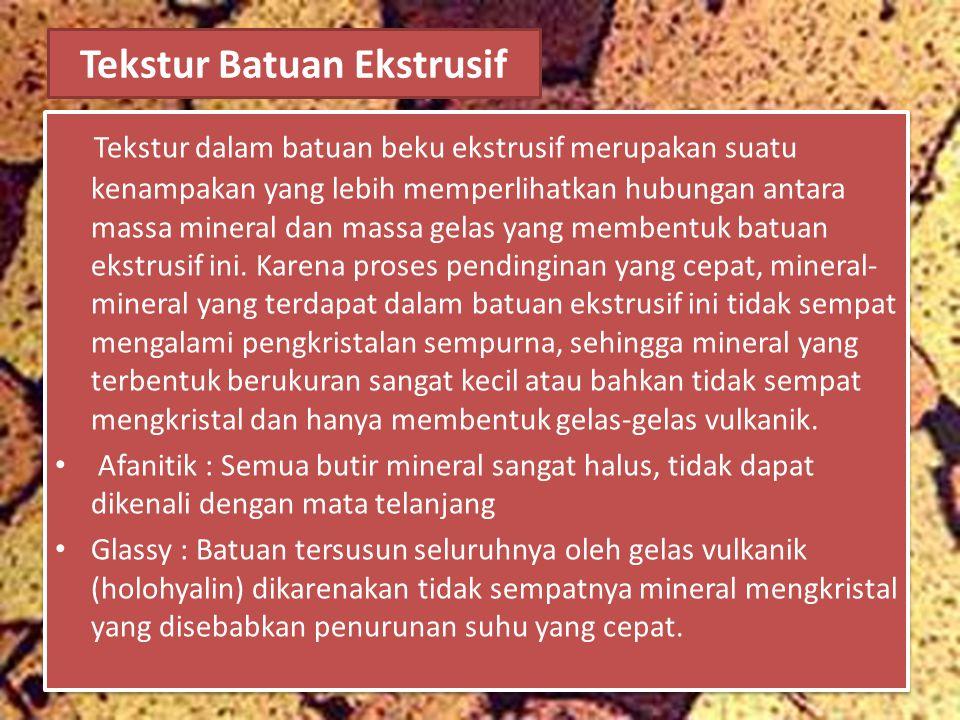 Tekstur Batuan Ekstrusif Tekstur dalam batuan beku ekstrusif merupakan suatu kenampakan yang lebih memperlihatkan hubungan antara massa mineral dan ma