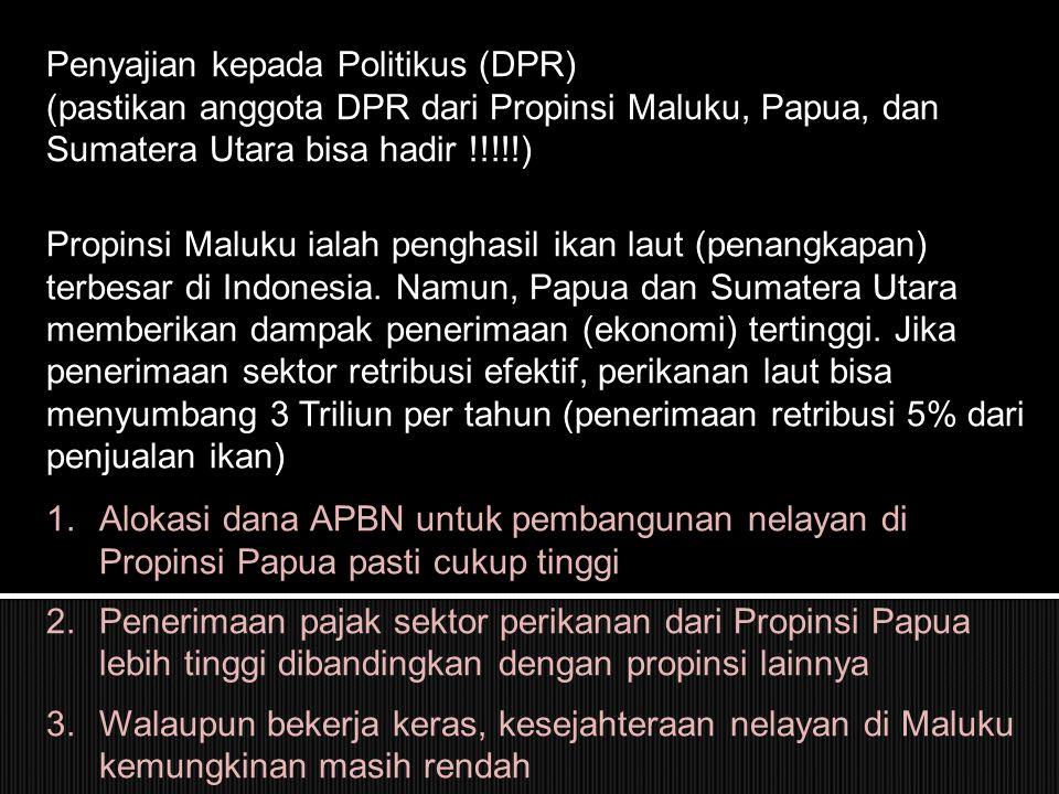 Penyajian kepada Politikus (DPR) (pastikan anggota DPR dari Propinsi Maluku, Papua, dan Sumatera Utara bisa hadir !!!!!) Propinsi Maluku ialah penghasil ikan laut (penangkapan) terbesar di Indonesia.