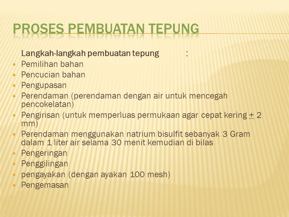 Langkah-langkah pembuatan tepung: Pemilihan bahan Pencucian bahan Pengupasan Perendaman (perendaman dengan air untuk mencegah pencokelatan) Pengirisan