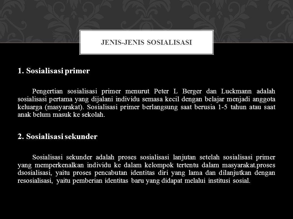 1. Sosialisasi primer Pengertian sosialisasi primer menurut Peter L Berger dan Luckmann adalah sosialisasi pertama yang dijalani individu semasa kecil