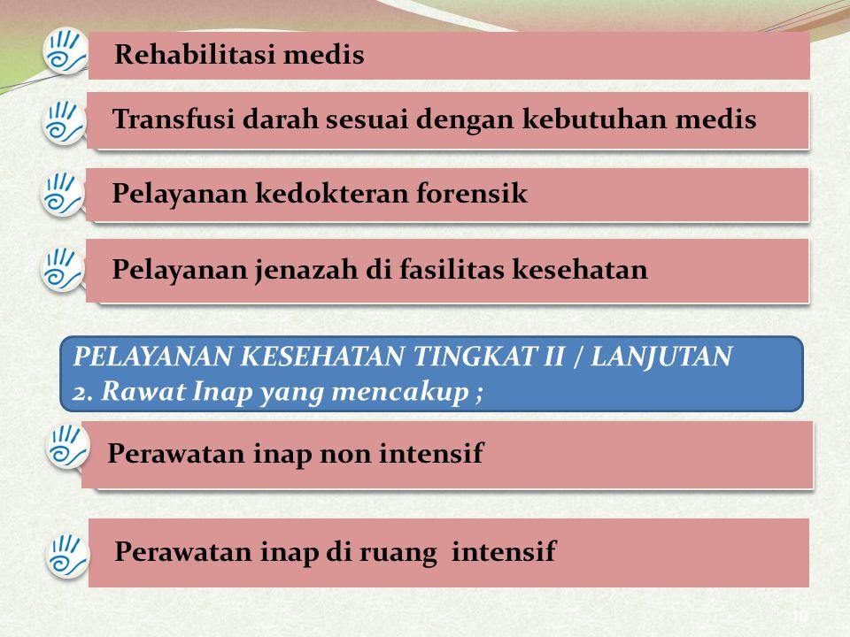 10 Transfusi darah sesuai dengan kebutuhan medis Pelayanan kedokteran forensik Pelayanan jenazah di fasilitas kesehatan Rehabilitasi medis PELAYANAN KESEHATAN TINGKAT II / LANJUTAN 2.