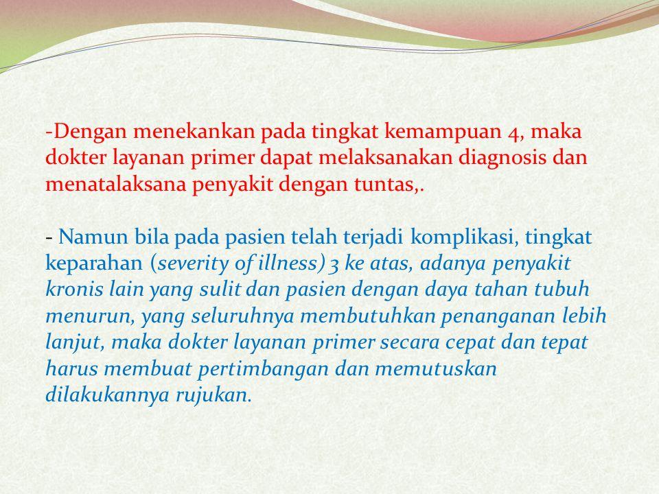 -Dengan menekankan pada tingkat kemampuan 4, maka dokter layanan primer dapat melaksanakan diagnosis dan menatalaksana penyakit dengan tuntas,.