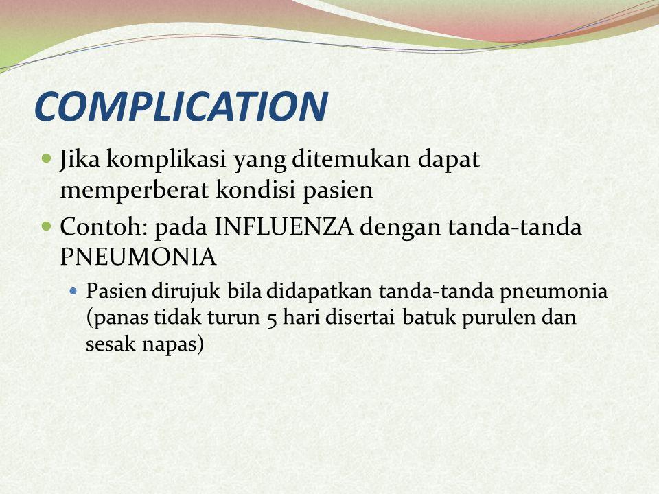 COMPLICATION Jika komplikasi yang ditemukan dapat memperberat kondisi pasien Contoh: pada INFLUENZA dengan tanda-tanda PNEUMONIA Pasien dirujuk bila didapatkan tanda-tanda pneumonia (panas tidak turun 5 hari disertai batuk purulen dan sesak napas)