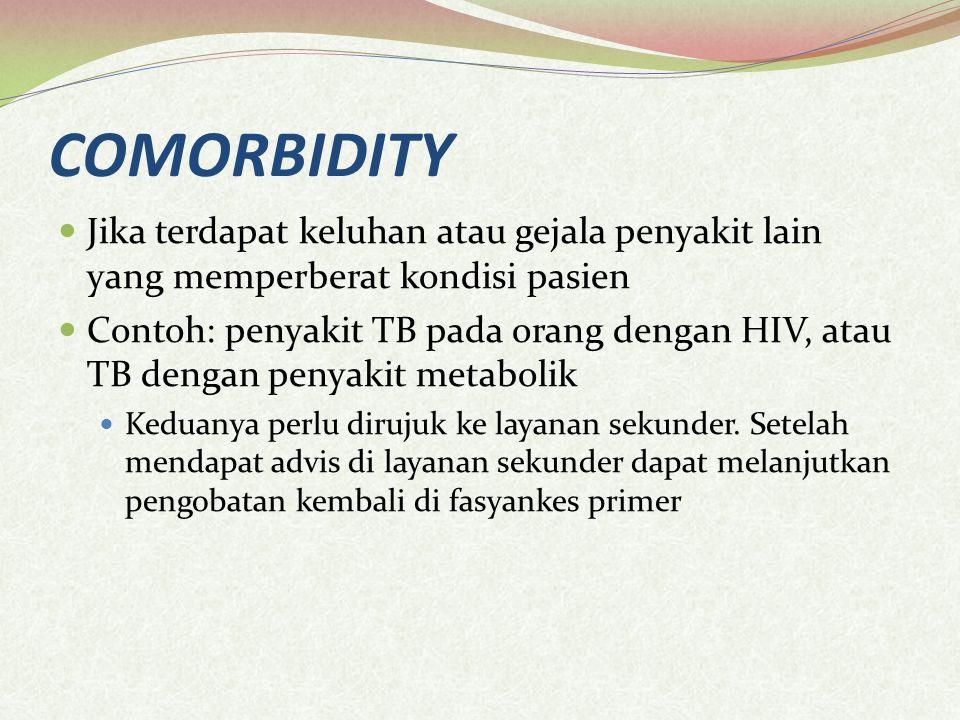 COMORBIDITY Jika terdapat keluhan atau gejala penyakit lain yang memperberat kondisi pasien Contoh: penyakit TB pada orang dengan HIV, atau TB dengan penyakit metabolik Keduanya perlu dirujuk ke layanan sekunder.