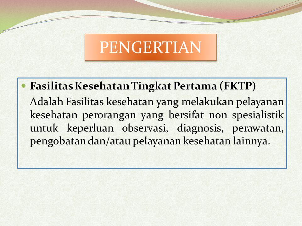 Fasilitas Kesehatan Tingkat Pertama (FKTP) Adalah Fasilitas kesehatan yang melakukan pelayanan kesehatan perorangan yang bersifat non spesialistik untuk keperluan observasi, diagnosis, perawatan, pengobatan dan/atau pelayanan kesehatan lainnya.