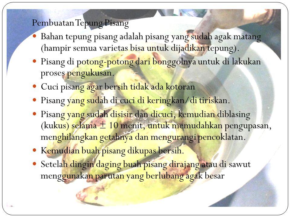 Pembuatan Tepung Pisang Bahan tepung pisang adalah pisang yang sudah agak matang (hampir semua varietas bisa untuk dijadikan tepung). Pisang di potong