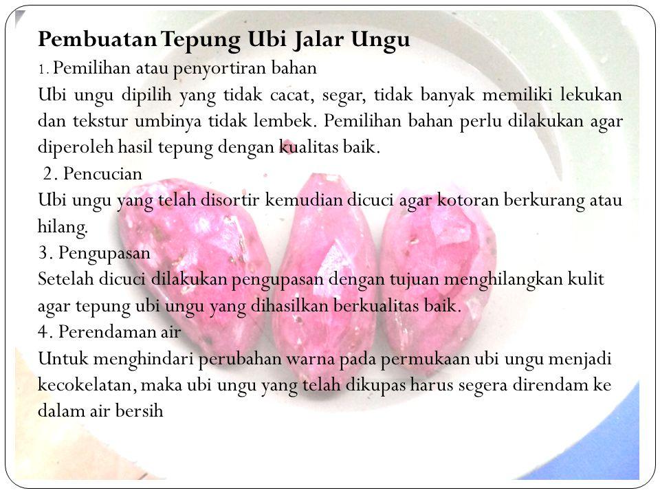 Pembuatan Tepung Ubi Jalar Ungu 1. Pemilihan atau penyortiran bahan Ubi ungu dipilih yang tidak cacat, segar, tidak banyak memiliki lekukan dan tekstu