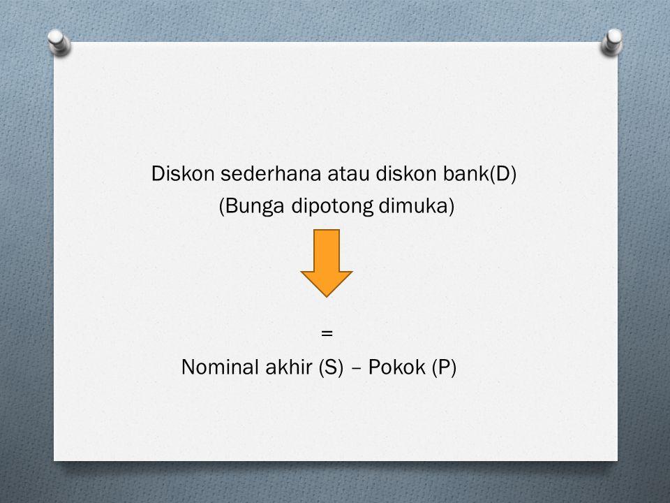 Diskon sederhana atau diskon bank(D) (Bunga dipotong dimuka) = Nominal akhir (S) – Pokok (P)
