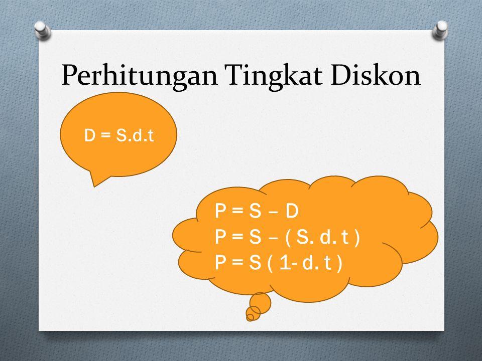 Perhitungan Tingkat Diskon D = S.d.t P = S – D P = S – ( S. d. t ) P = S ( 1- d. t )