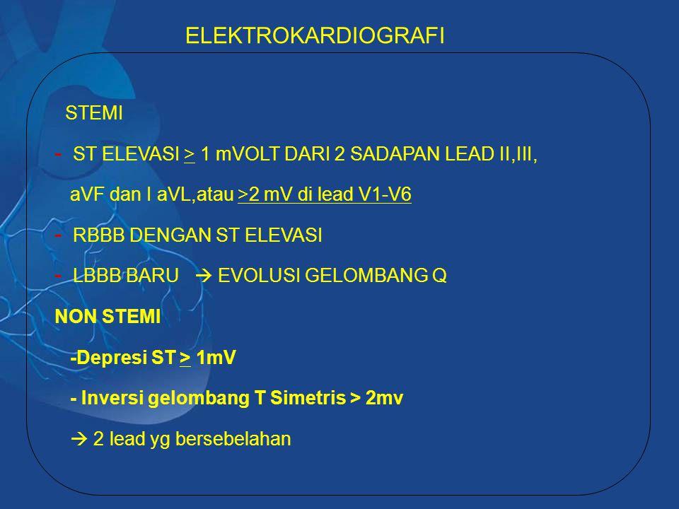 STEMI - ST ELEVASI > 1 mVOLT DARI 2 SADAPAN LEAD II,III, aVF dan I aVL,atau >2 mV di lead V1-V6 - RBBB DENGAN ST ELEVASI - LBBB BARU  EVOLUSI GELOMBANG Q NON STEMI -Depresi ST > 1mV - Inversi gelombang T Simetris > 2mv  2 lead yg bersebelahan ELEKTROKARDIOGRAFI