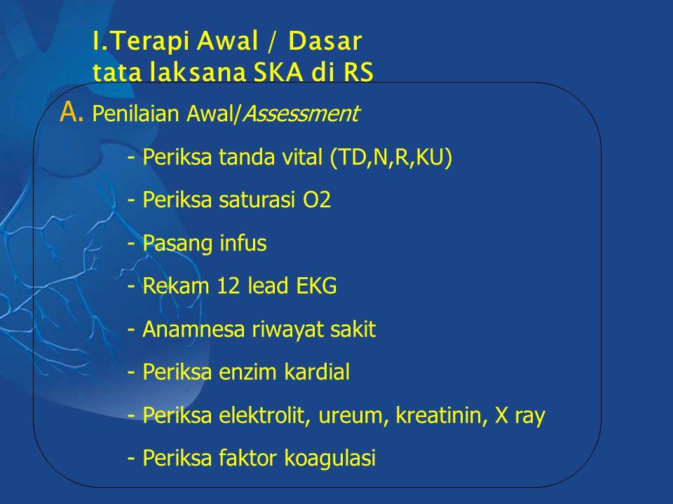 I.Terapi Awal / Dasar tata laksana SKA di RS A. Penilaian Awal/Assessment - Periksa tanda vital (TD,N,R,KU) - Periksa saturasi O2 - Pasang infus - Rek