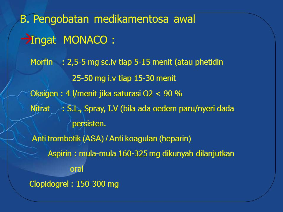 B. Pengobatan medikamentosa awal  Ingat MONACO : Morfin : 2,5-5 mg sc.iv tiap 5-15 menit (atau phetidin 25-50 mg i.v tiap 15-30 menit Oksigen : 4 l/m