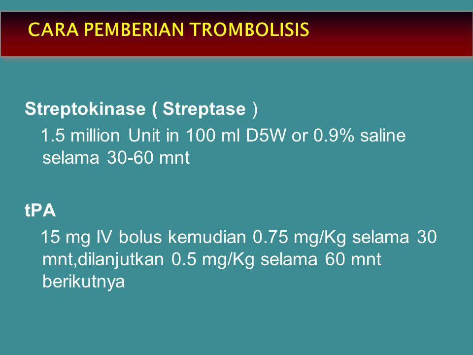 CARA PEMBERIAN TROMBOLISIS Streptokinase ( Streptase ) 1.5 million Unit in 100 ml D5W or 0.9% saline selama 30-60 mnt tPA 15 mg IV bolus kemudian 0.75 mg/Kg selama 30 mnt,dilanjutkan 0.5 mg/Kg selama 60 mnt berikutnya