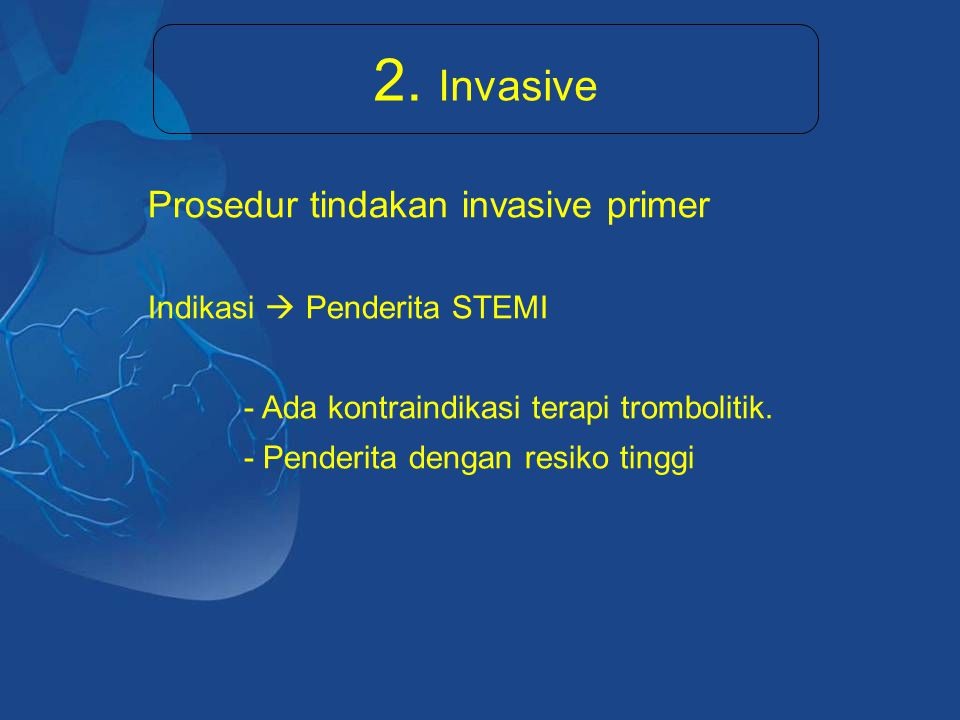 2. Invasive Prosedur tindakan invasive primer Indikasi  Penderita STEMI - Ada kontraindikasi terapi trombolitik. - Penderita dengan resiko tinggi
