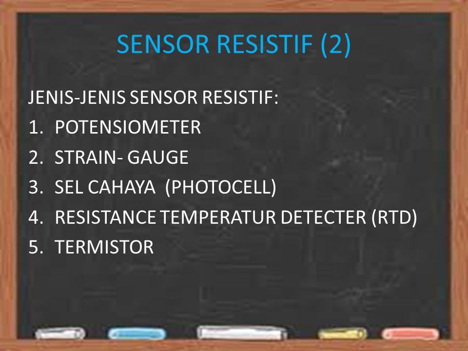 SENSOR RESISTIF (2) JENIS-JENIS SENSOR RESISTIF: 1.POTENSIOMETER 2.STRAIN- GAUGE 3.SEL CAHAYA (PHOTOCELL) 4.RESISTANCE TEMPERATUR DETECTER (RTD) 5.TERMISTOR