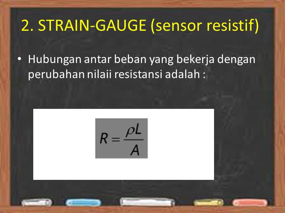 2. STRAIN-GAUGE (sensor resistif) Hubungan antar beban yang bekerja dengan perubahan nilaii resistansi adalah :