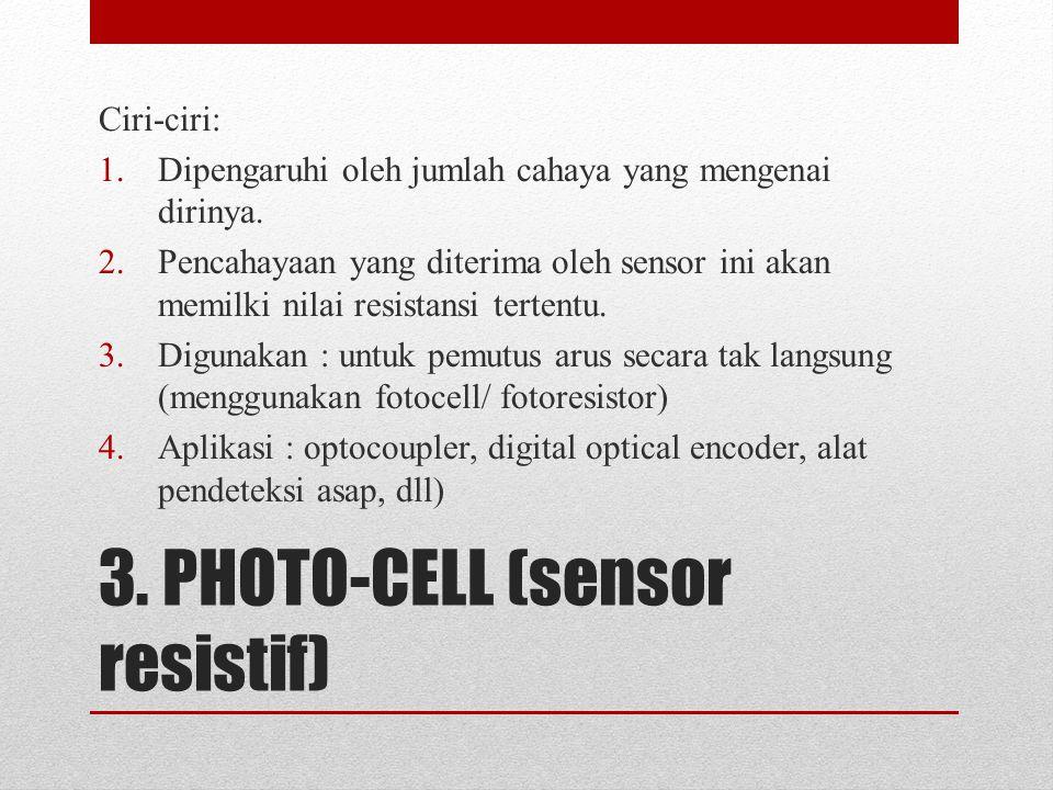 3. PHOTO-CELL (sensor resistif) Ciri-ciri: 1.Dipengaruhi oleh jumlah cahaya yang mengenai dirinya. 2.Pencahayaan yang diterima oleh sensor ini akan me