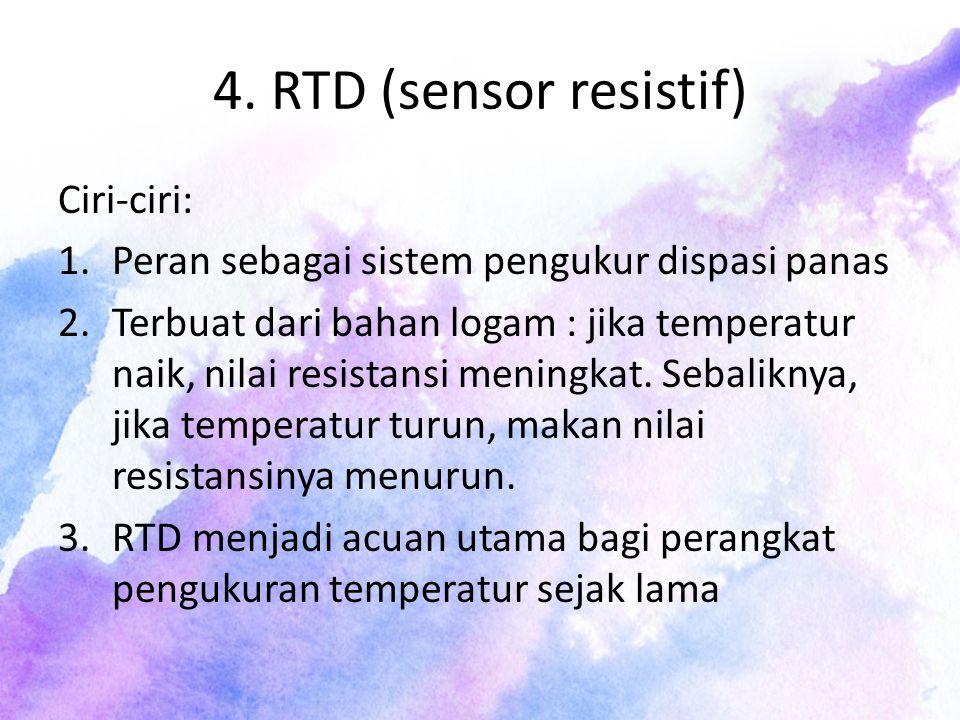 4. RTD (sensor resistif) Ciri-ciri: 1.Peran sebagai sistem pengukur dispasi panas 2.Terbuat dari bahan logam : jika temperatur naik, nilai resistansi