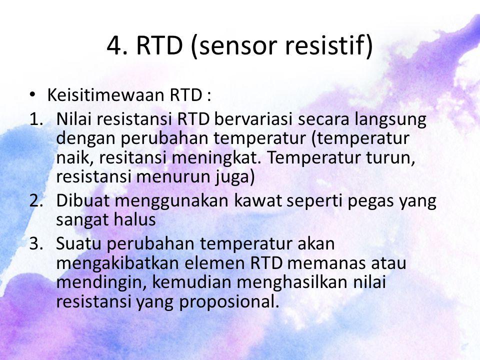 4. RTD (sensor resistif) Keisitimewaan RTD : 1.Nilai resistansi RTD bervariasi secara langsung dengan perubahan temperatur (temperatur naik, resitansi