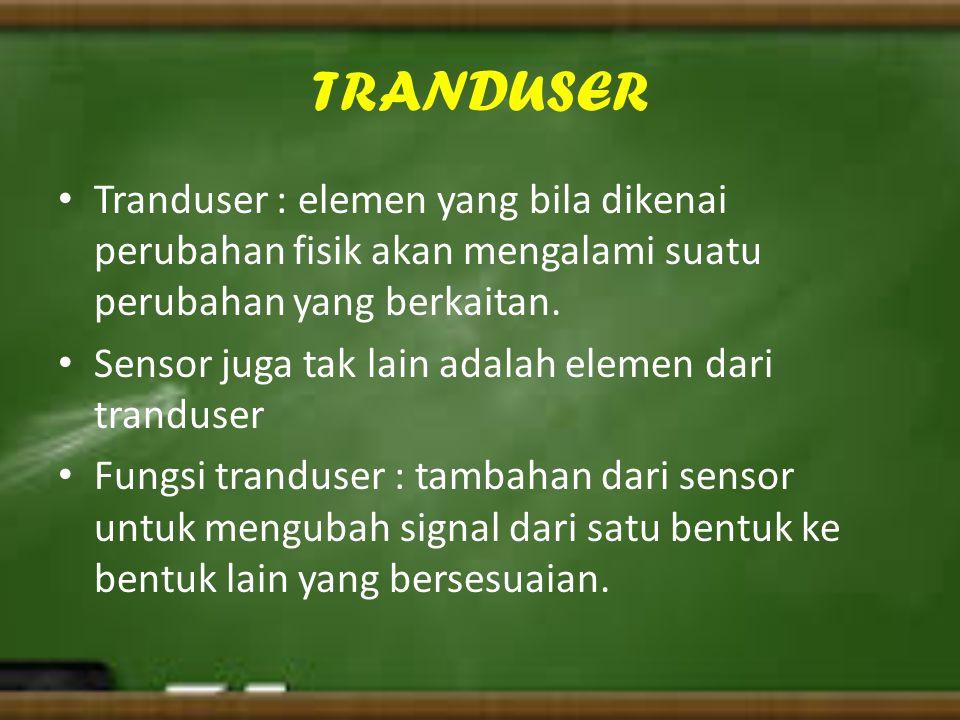 TRANDUSER Tranduser : elemen yang bila dikenai perubahan fisik akan mengalami suatu perubahan yang berkaitan. Sensor juga tak lain adalah elemen dari