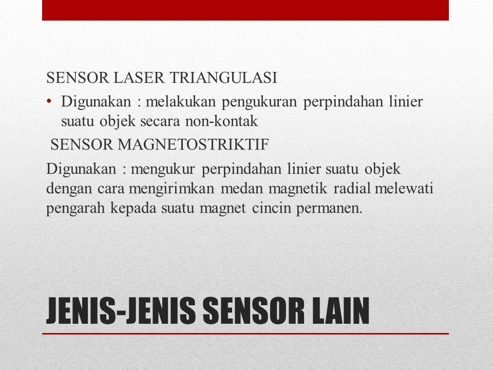 JENIS-JENIS SENSOR LAIN SENSOR LASER TRIANGULASI Digunakan : melakukan pengukuran perpindahan linier suatu objek secara non-kontak SENSOR MAGNETOSTRIKTIF Digunakan : mengukur perpindahan linier suatu objek dengan cara mengirimkan medan magnetik radial melewati pengarah kepada suatu magnet cincin permanen.