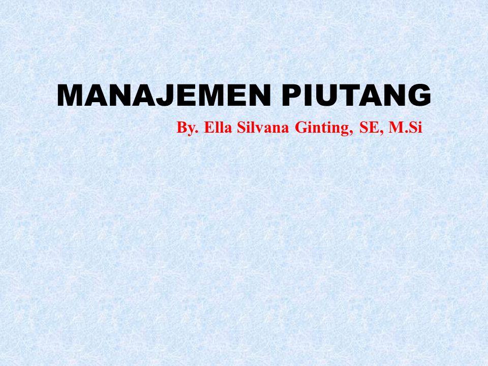 MANAJEMEN PIUTANG By. Ella Silvana Ginting, SE, M.Si