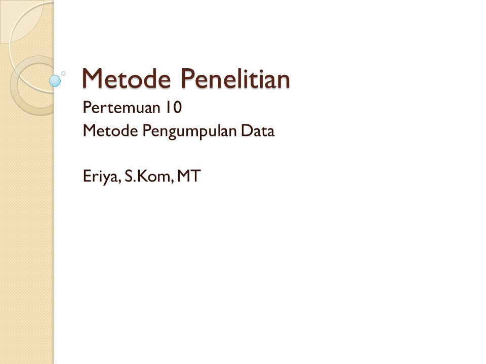 Metode Penelitian Pertemuan 10 Metode Pengumpulan Data Eriya, S.Kom, MT