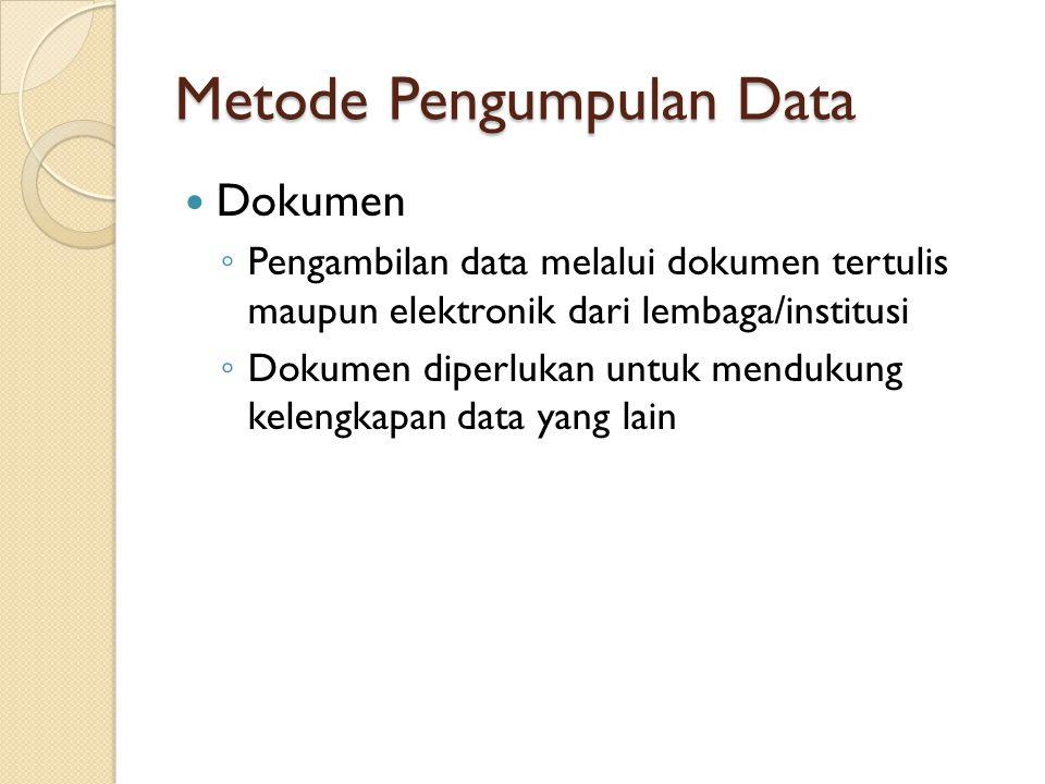 Metode Pengumpulan Data Dokumen ◦ Pengambilan data melalui dokumen tertulis maupun elektronik dari lembaga/institusi ◦ Dokumen diperlukan untuk menduk