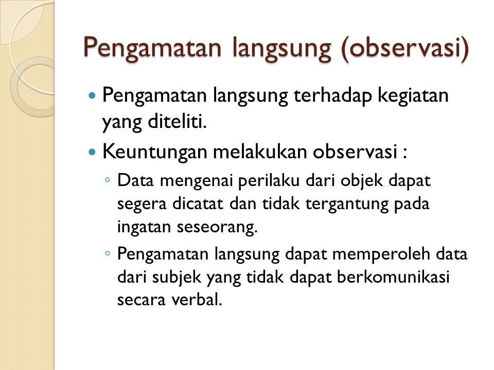Pengamatan langsung (observasi) Pengamatan langsung terhadap kegiatan yang diteliti. Keuntungan melakukan observasi : ◦ Data mengenai perilaku dari ob
