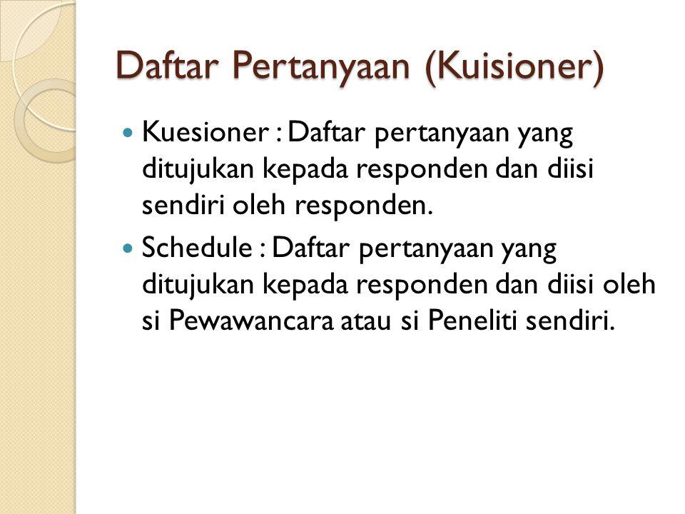 Daftar Pertanyaan (Kuisioner) Kuesioner : Daftar pertanyaan yang ditujukan kepada responden dan diisi sendiri oleh responden. Schedule : Daftar pertan