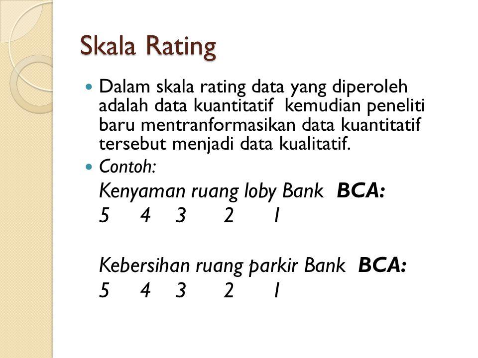 Skala Rating Dalam skala rating data yang diperoleh adalah data kuantitatif kemudian peneliti baru mentranformasikan data kuantitatif tersebut menjadi