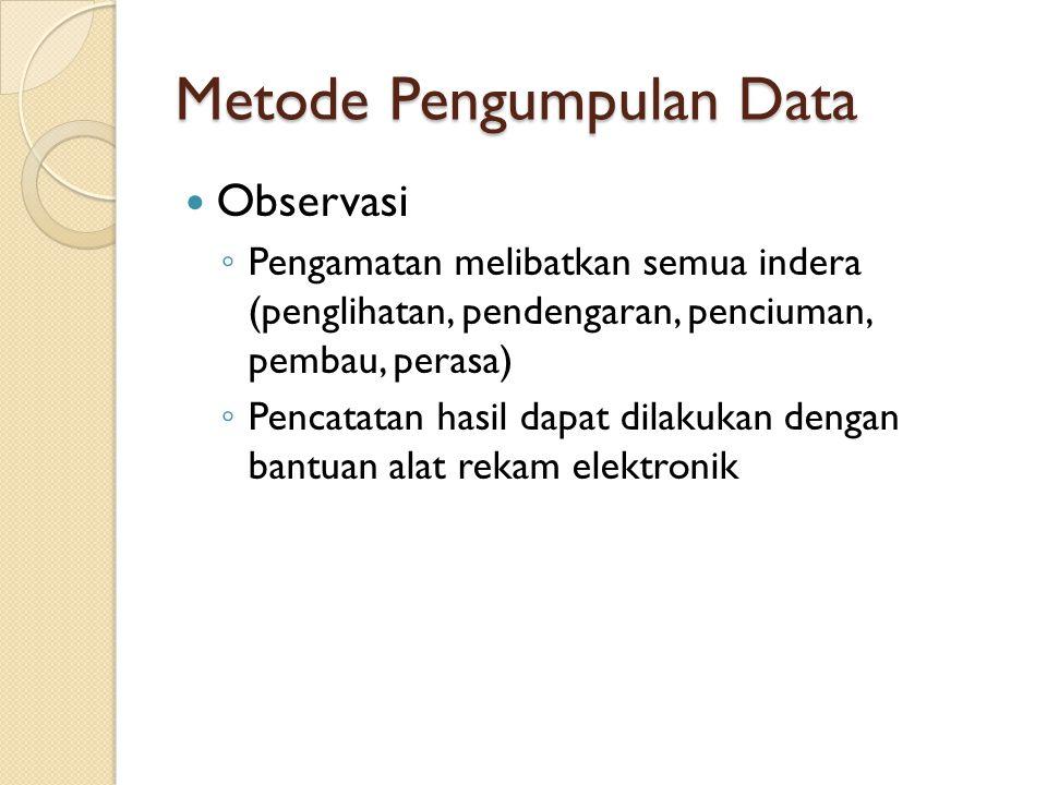 Metode Pengumpulan Data Observasi ◦ Pengamatan melibatkan semua indera (penglihatan, pendengaran, penciuman, pembau, perasa) ◦ Pencatatan hasil dapat